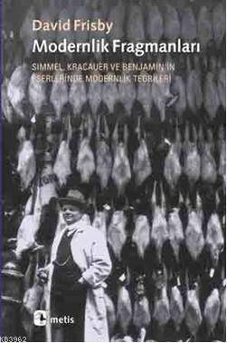 Modernlik Fragmanları; Simmel, Kracauer ve Benjamin'in Eserlerinde Modernlik Teorileri