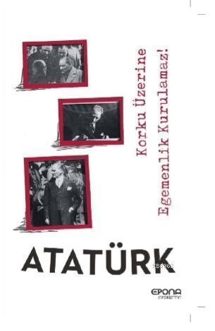 Atatürk; Korku Üzerine Egemenlik Kurulmaz