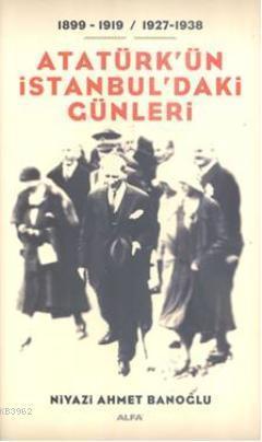 Atatürk'ün İstanbul'daki Günleri 1899-1919 / 1927-1938