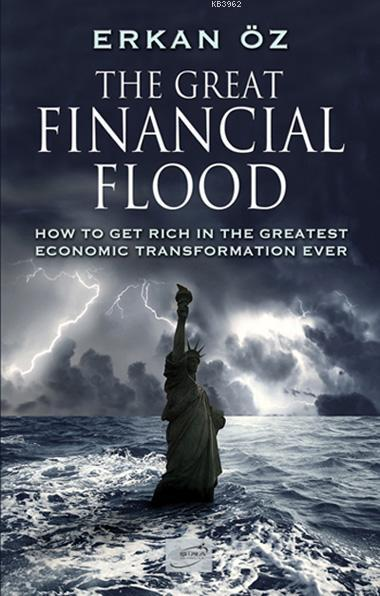 The Great Financial Flood; How To Get Rich In The Greatest Economic Transformation Ever