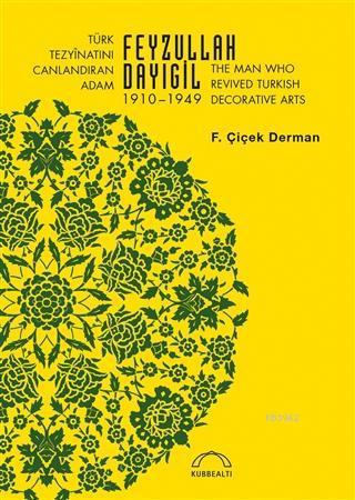 Türk Tezyinatını Canlandıran Adam Feyzullah Dayıgil 1910 - 1949; The Man Who Revived Turkish Decorative Arts