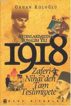Aydınlarımızın Bunalım Yılı 1918; Zaferi Nihai'den Tam Teslimiyete