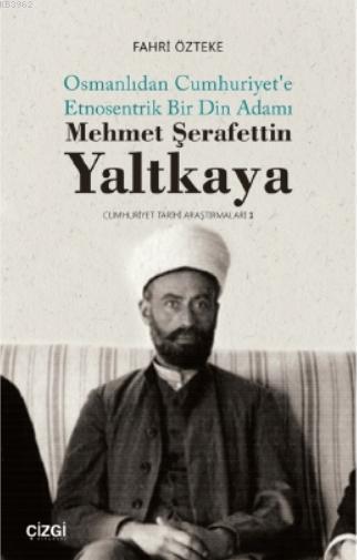 Mehmet ŞerafettinYaltkaya; Osmanlıdan Cumhuriyet'e Etnosentrik Bir Din Adamı