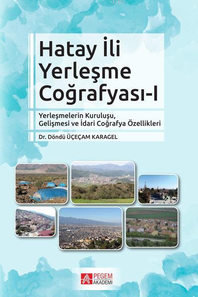 Hatay İli Yerleşme Coğrafyası-I; Yerleşmelerin Kuruluşu, Gelişmesi ve İdari Coğrafya Özellikleri