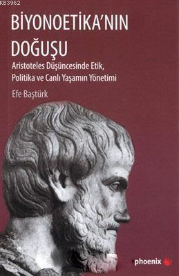 Biyonoetika'nın Doğuşu; Aristoteles Düşüncesinde Etik, Politika ve Canlı Yaşamın Yönetimi