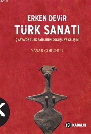 Erken Devir Türk Sanatı; İç Asya'da Türk Sanatının Doğuşu ve Gelişimi