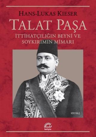 Talat Paşa; İttihatçılığın Beyni ve Soykırımın Mimarı