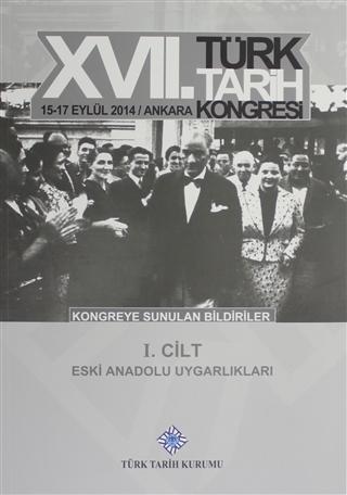 17. Türk Tarih Kongresi 1 Cilt - Eski Anadolu Uygarlıkları; 15-17 Eylül 2014 / Ankara - Kongreye Sunulan Bildiriler