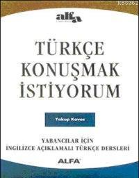 Türkçe Konuşmak İstiyorum; Yabancılar İçin İngilizce Açıklamalı Türkçe Dersleri