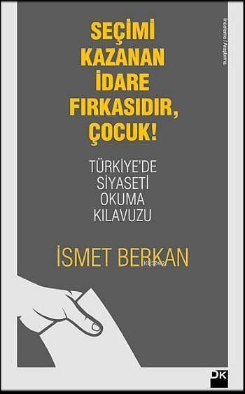 Seçimi Kazanan İdare Fırkasıdır, Çocuk!; Türkiye'de Siyaseti Okuma Kılavuzu