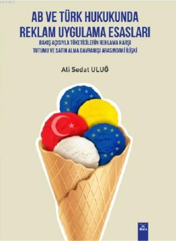 AB ve Türk Hukukunda Reklam Uygulama Esasları; Bakış Açısıyla Tüketicilerin Reklama Karşı Tutumu ve Satın Alma Davranışı Arasındaki İlişki