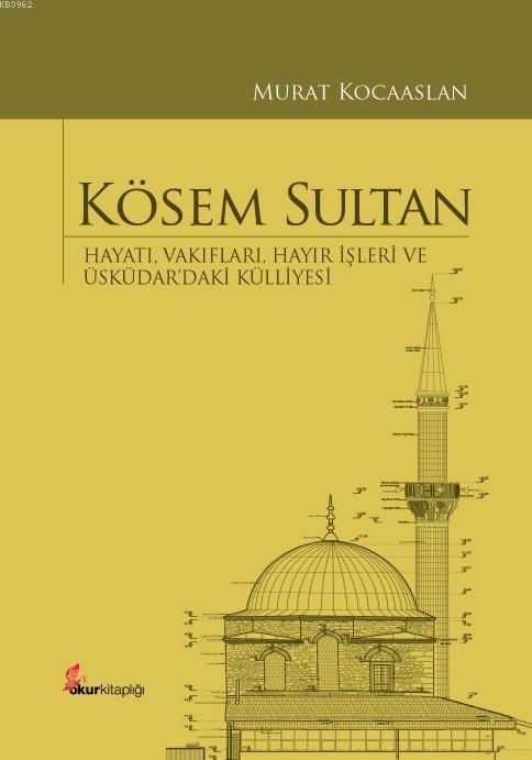 Kösem Sultan (Ciltli); Hayatı, Vakıfları, Hayır İşleri ve Üsküdar'daki Külliyesi