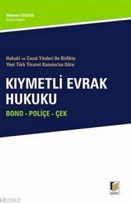 Hukuki ve Cezai Yönleri ile Birlikte Yeni Türk Ticaret Kanunu'na Göre Kıymetli Evrak Hukuku; Bono - Poliçe - Çek