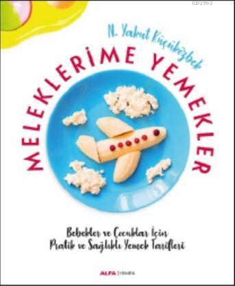Meleklerime Yemekler; Bebekler ve Çocuklar İçin Pratik ve Sağlıklı Yemek Tarifleri