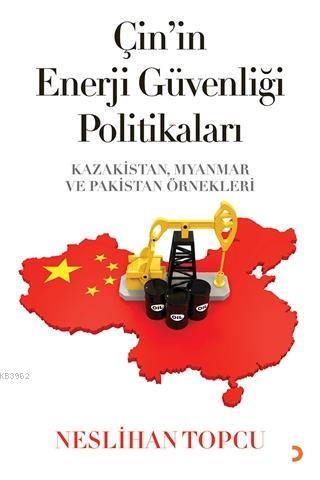 Çin'in Enerji Güvenliği Politikaları Kazakistan, Myanmar ve Pakistan Örnekleri