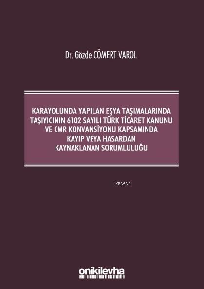 Kara Yolunda Yapılan Eşya Taşımalarında Taşıyıcının 6102 Sayılı Türk Ticaret Kanunu ve CMR; Konvansiyonu Kapsamında Kayıp veya Hasardan Kaynaklanan Sorumluluğu