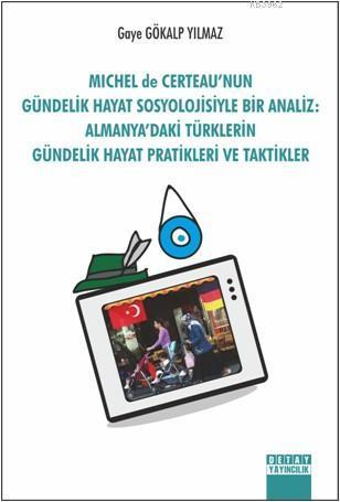 Michel De Certeau'nun Gündelik Hayat Sosyolojisiyle Bir Analiz; Almanya'daki Türklerin Gündelik Hayat Pratikleri Ve Taktikler