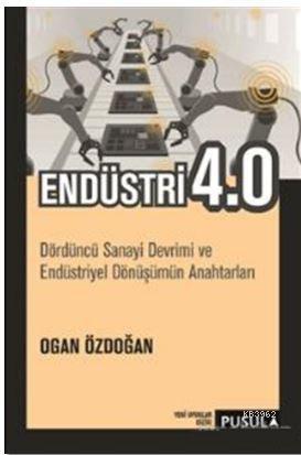 Endüstri 4.0; Dördüncü Sanayi Devrimi ve Endüstriyel Dönüşümün Anahtarları