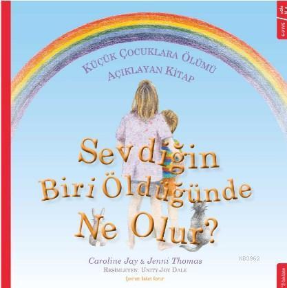 Sevdiğin Biri Öldüğünde Ne Olur?; Küçük Çocuklara Ölümü Açıklayan Kitap