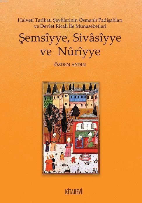 Şemsîyye, Sivâsîyye ve Nûrîyye; Halvetî Tarîkatı Şeyhlerinin Osmanlı Padişahları ve Devlet Ricali İle Münasebetleri