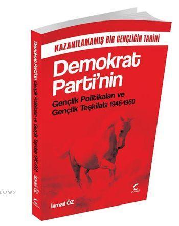 Demokrat Parti'nin Gençlik Politikaları ve Gençlik Teşkilatı (1946-1960); Kazanılamamış Bir Gençliğin Tarihi