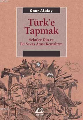 Türk'e Tapmak; Seküler Din ve İki Savaş Arası Kemalizm