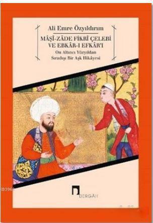 Maşi-Zade Fikri Çelebi ve Ebkar-ı Efkar'ı-On Altıncı Yüzyıldan Sıradışı Bir Aşk Hikayesi
