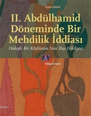 II. Abdülhamid Döneminde Bir Mehdilik İddiası; Halepli Bir Köylünün Sıra Dışı Hikâyesi