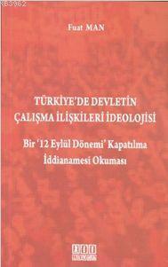 Türkiye'de Devletin Çalışma İlişkileri İdeolojisi; Bir '12 Eylül Dönemi' Kapatılma İddianamesi Okuma