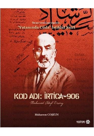 Kod Adı: İrtica-906 Mehmed Akif Ersoy; İlk Kez Yayınlanan Belgelerle Vatanında Cüda İstiklal Şairi