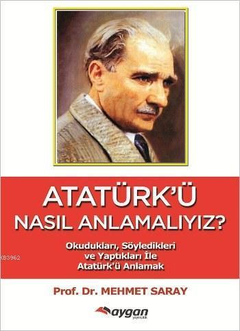 Atatürk'ü Nasıl Anlamalıyız?; Okudukları Söyledikleri ve Yaptıkları ile Atatürk'ü Anlamak