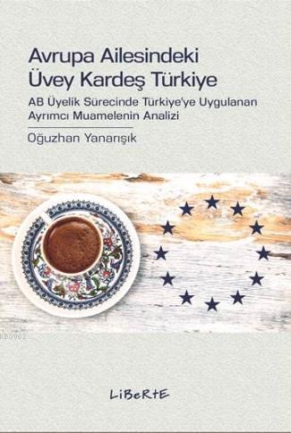Avrupa Ailesindeki Üvey Kardeş Türkiye; AB Üyelik Sürecinde Türkiye'ye Uygulanan Ayrımcı Muamelenin Analizi