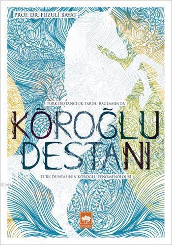Türk Destancılık Tarihi Bağlamında Köroğlu Destanı; Türk Dünyasının Köroğlu Fenomenolojisi
