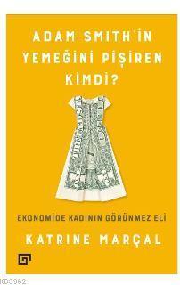Adam Smith'in Yemeğini Pişiren Kimdi?; Ekonomide Kadının Görünmez Eli