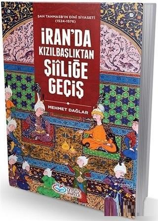 İran'da Kızılbaşkanlıktan Şiıliğe Geçiş; Şah Tahmasb'ın Dini Siyaseti (1524-1576)