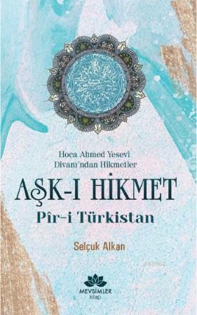 Aşk-ı Hikmet Pir-i Türkistan; Hoca Ahmet Yesevi Divanı'dan Hikmetler