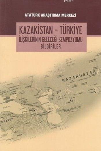 Kazakistan-Türkiye İlişkilerinin Geleceği Sempozyumu Bildirileri