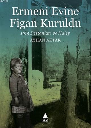 Ermeni Evine Figan Kuruldu; 1915 Destanları ve Halep