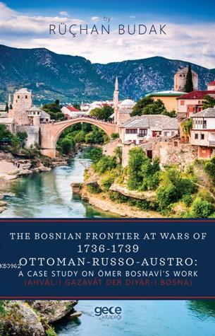The Bosnıan Frontıer At Wars Of 1736-1739 Ottoman Russo Austro: A Case Study On Ömer Bosnavi's Work