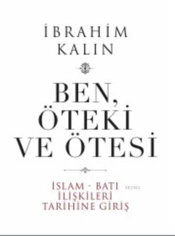 Ben Öteki ve Ötesi (Ciltli); İslam Batı İlişkileri Tarihine Giriş