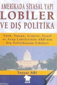 Amerikada Siyasal Yapı Lobiler ve Dış Politika; Türk, Yunan, Ermeni İsrail ve Arap Lobilerinin...