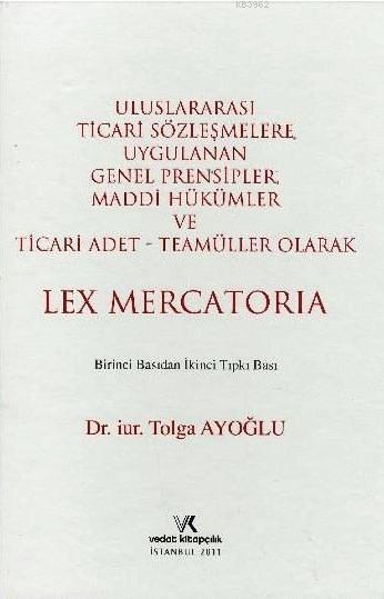 Uluslararası Ticari Sözleşmelere Uygulanan Genel Prensipler; Maddi Hükümler ve Ticari Adet - Teamüller Olarak Lex Mercatoria