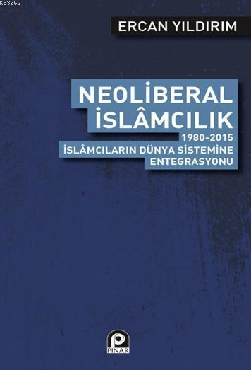 Neoliberal İslamcılık; 1980 2015 İslamcıların Dünya Sistemine Entegrasyonu
