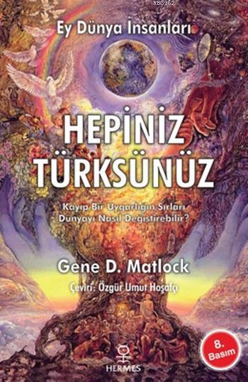 Ey Dünya İnsanları Hepiniz Türksünüz; Kayıp Bir Uygarlığın Sırları Dünyayı Nasıl Değiştirebilir