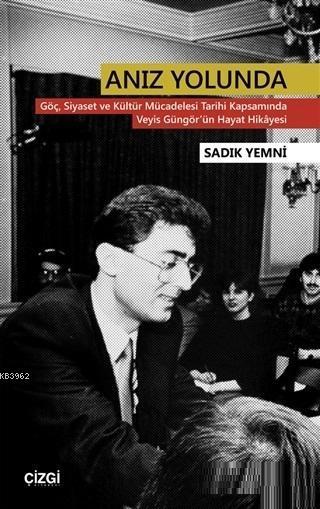 Anız Yolunda; Göç Siyaset ve Kültür Mücadelesi Tarihi Kapsamında Veyis Güngör'ün Hayat Hikayesi