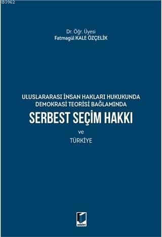 Serbest Seçim Hakkı ve Türkiye; Uluslararası İnsan Hakları Hukukunda Demokrasi Teorisi Bağlamında