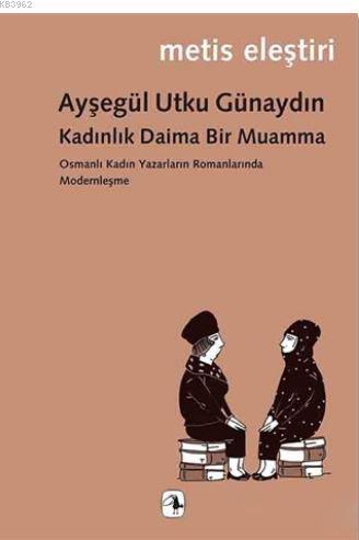 Kadınlık Daima Bir Muamma; Osmanlı Kadın Yazarların Romanlarında Modernleşme