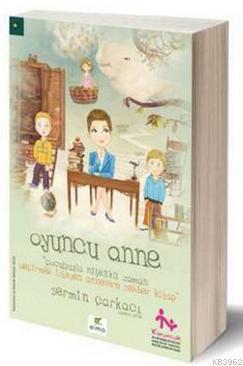 Oyuncu Anne; Çocuğuyla Nitelikli Zaman Geçirmek İsteyen Annelere Rehber Kitap