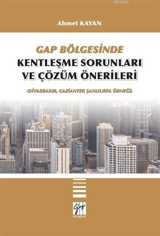 GAP Bölgesinde Kentleşme Sorunları ve Çözüm Önerileri; (Diyarbakır, Gaziantep, Şanlıurfa Örneği)