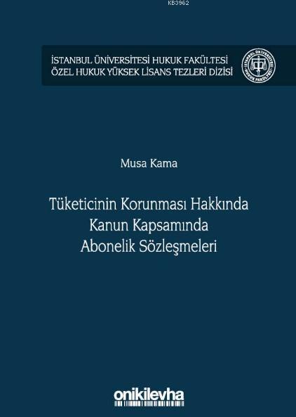 Tüketicinin Korunması Hakkında Kanun Kapsamında Abonelik Sözleşmeleri; İstanbul Üniversitesi Hukuk Fakültesi Özel Hukuk Yüksek Lisans Tezleri Dizisi No: 36